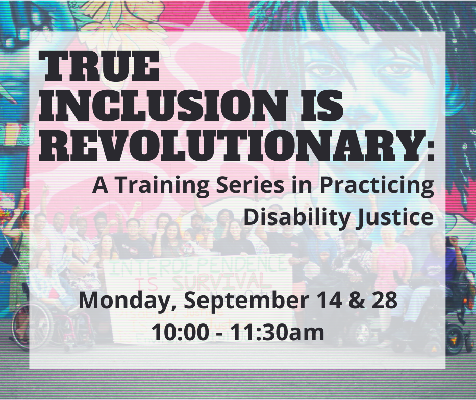Multi-colored save the date that says 'True Inclusion is Revolutionary: A Training Series in Practicing Justice; Monday, September 14 & 28; 10-11:30am'